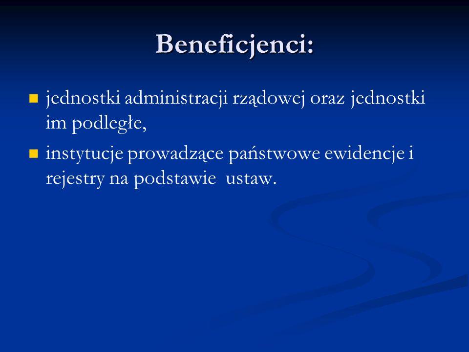 Beneficjenci: jednostki administracji rządowej oraz jednostki im podległe, instytucje prowadzące państwowe ewidencje i rejestry na podstawie ustaw.