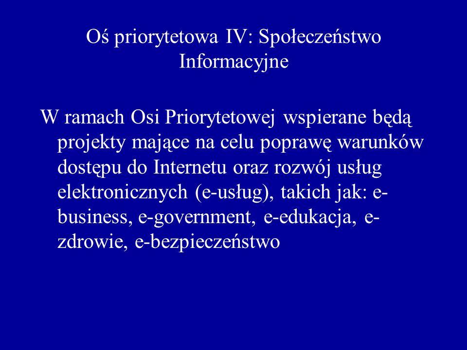 Oś priorytetowa IV: Społeczeństwo Informacyjne W ramach Osi Priorytetowej wspierane będą projekty mające na celu poprawę warunków dostępu do Internetu oraz rozwój usług elektronicznych (e-usług), takich jak: e- business, e-government, e-edukacja, e- zdrowie, e-bezpieczeństwo