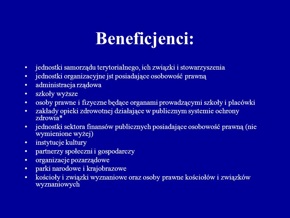 Beneficjenci: jednostki samorządu terytorialnego, ich związki i stowarzyszenia jednostki organizacyjne jst posiadające osobowość prawną administracja rządowa szkoły wyższe osoby prawne i fizyczne będące organami prowadzącymi szkoły i placówki zakłady opieki zdrowotnej działające w publicznym systemie ochrony zdrowia* jednostki sektora finansów publicznych posiadające osobowość prawną (nie wymienione wyżej) instytucje kultury partnerzy społeczni i gospodarczy organizacje pozarządowe parki narodowe i krajobrazowe kościoły i związki wyznaniowe oraz osoby prawne kościołów i związków wyznaniowych