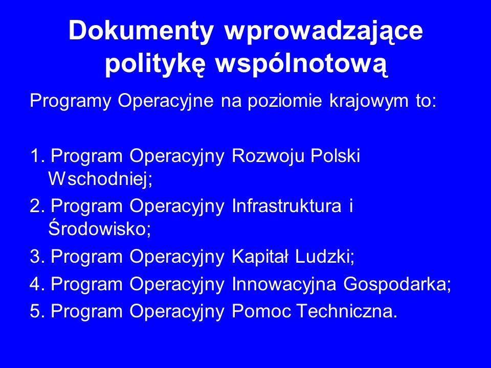 Dokumenty wprowadzające politykę wspólnotową Programy Operacyjne na poziomie krajowym to: 1. Program Operacyjny Rozwoju Polski Wschodniej; 2. Program