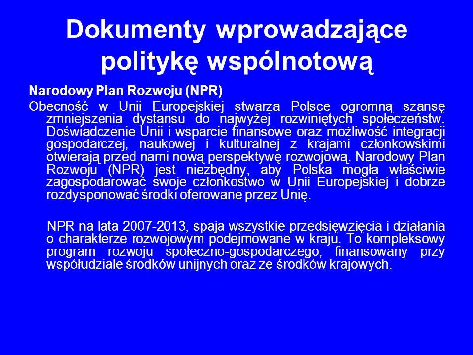 Dokumenty wprowadzające politykę wspólnotową Narodowy Plan Rozwoju (NPR) Obecność w Unii Europejskiej stwarza Polsce ogromną szansę zmniejszenia dystansu do najwyżej rozwiniętych społeczeństw.