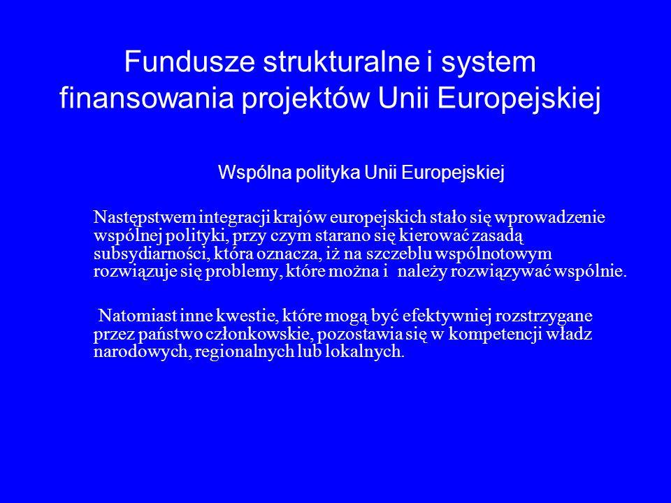 Fundusze strukturalne i system finansowania projektów Unii Europejskiej Wspólna polityka Unii Europejskiej Następstwem integracji krajów europejskich stało się wprowadzenie wspólnej polityki, przy czym starano się kierować zasadą subsydiarności, która oznacza, iż na szczeblu wspólnotowym rozwiązuje się problemy, które można i należy rozwiązywać wspólnie.