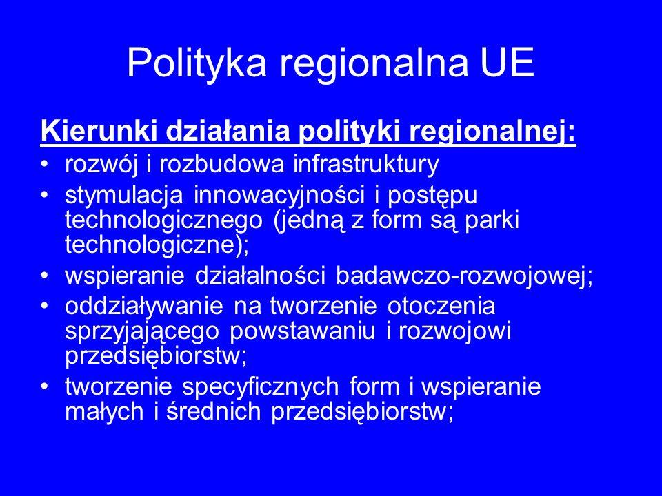 Polityka regionalna UE Kierunki działania polityki regionalnej: rozwój i rozbudowa infrastruktury stymulacja innowacyjności i postępu technologicznego (jedną z form są parki technologiczne); wspieranie działalności badawczo-rozwojowej; oddziaływanie na tworzenie otoczenia sprzyjającego powstawaniu i rozwojowi przedsiębiorstw; tworzenie specyficznych form i wspieranie małych i średnich przedsiębiorstw;