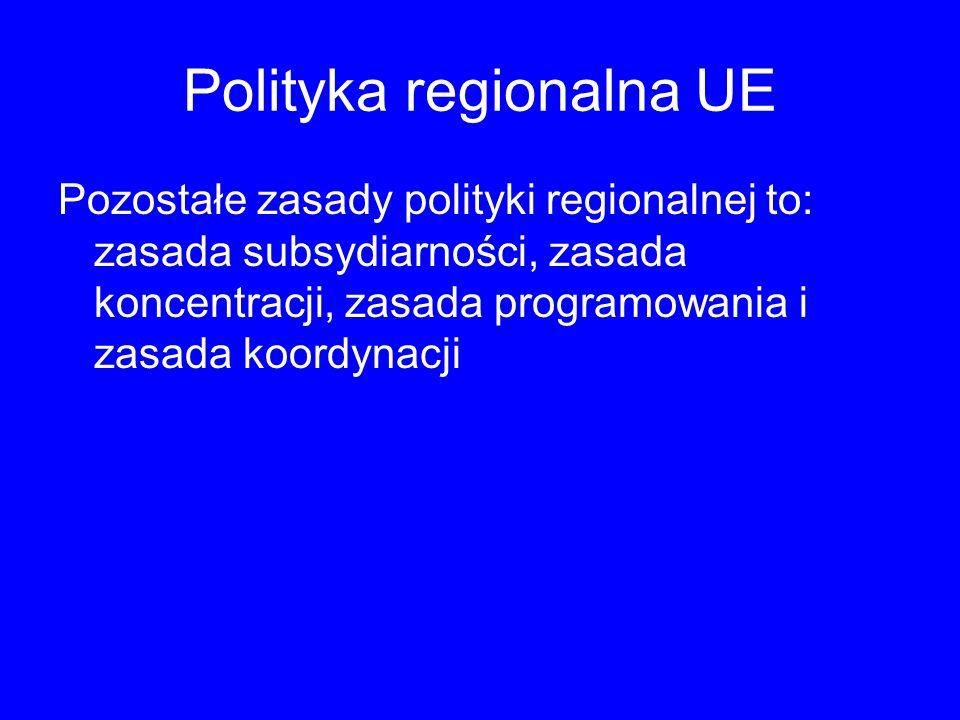 Polityka regionalna UE Pozostałe zasady polityki regionalnej to: zasada subsydiarności, zasada koncentracji, zasada programowania i zasada koordynacji