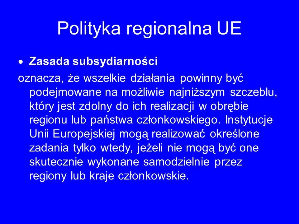 Polityka regionalna UE Zasada subsydiarności oznacza, że wszelkie działania powinny być podejmowane na możliwie najniższym szczeblu, który jest zdolny do ich realizacji w obrębie regionu lub państwa członkowskiego.
