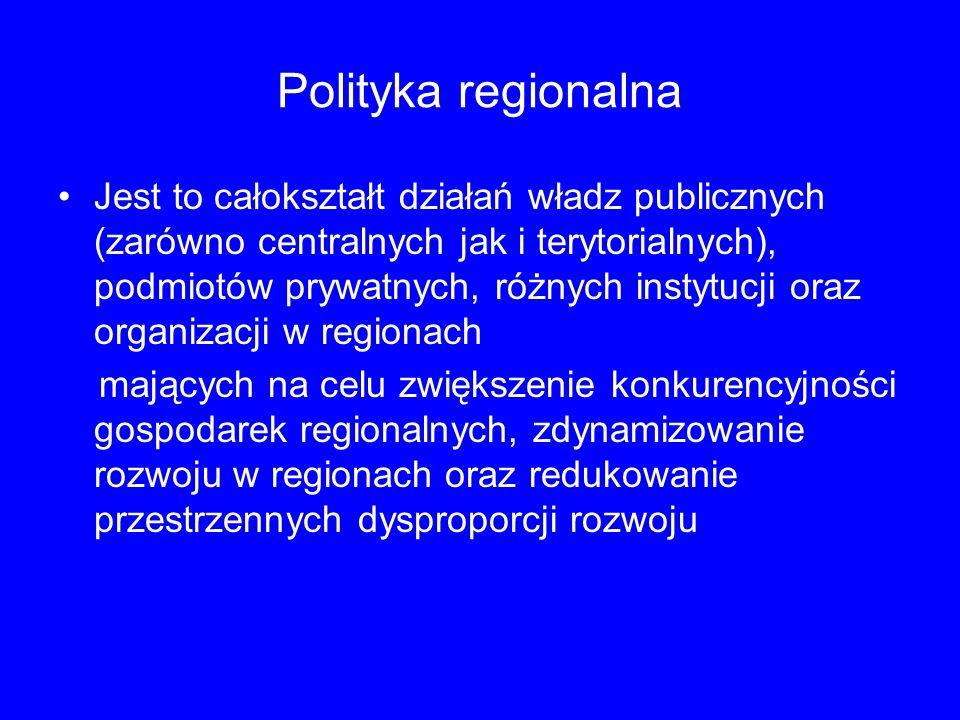 Polityka regionalna Jest to całokształt działań władz publicznych (zarówno centralnych jak i terytorialnych), podmiotów prywatnych, różnych instytucji oraz organizacji w regionach mających na celu zwiększenie konkurencyjności gospodarek regionalnych, zdynamizowanie rozwoju w regionach oraz redukowanie przestrzennych dysproporcji rozwoju