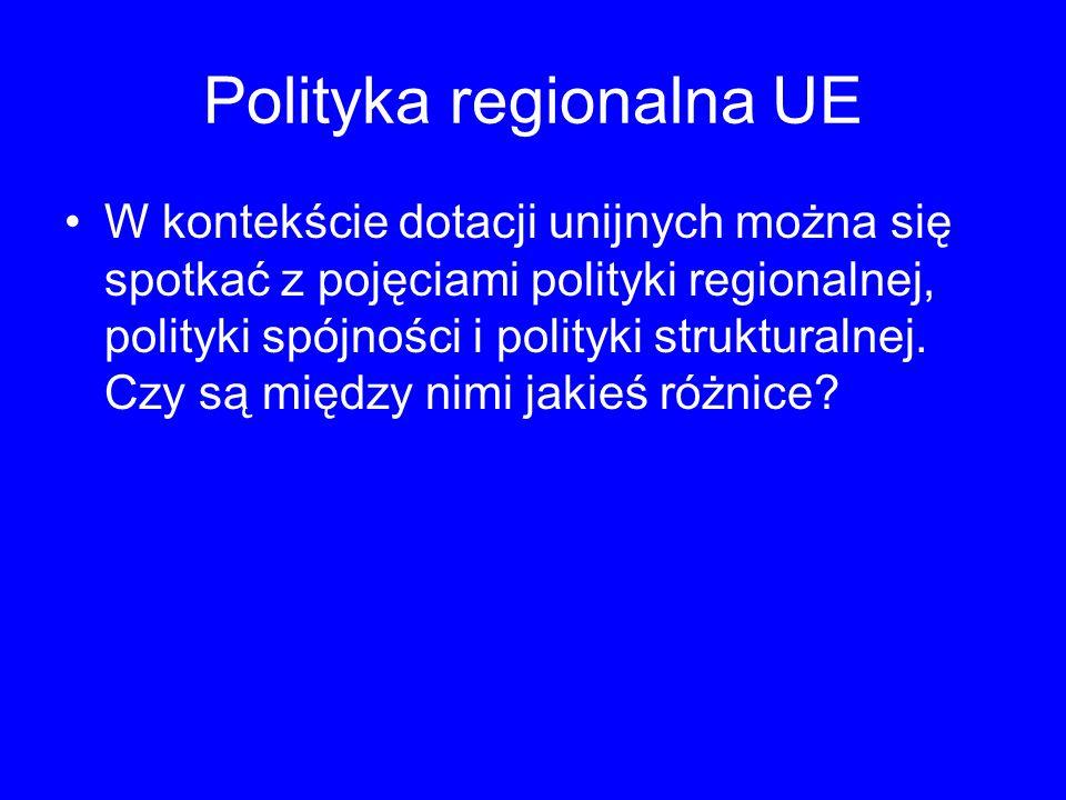 Polityka regionalna UE W kontekście dotacji unijnych można się spotkać z pojęciami polityki regionalnej, polityki spójności i polityki strukturalnej.
