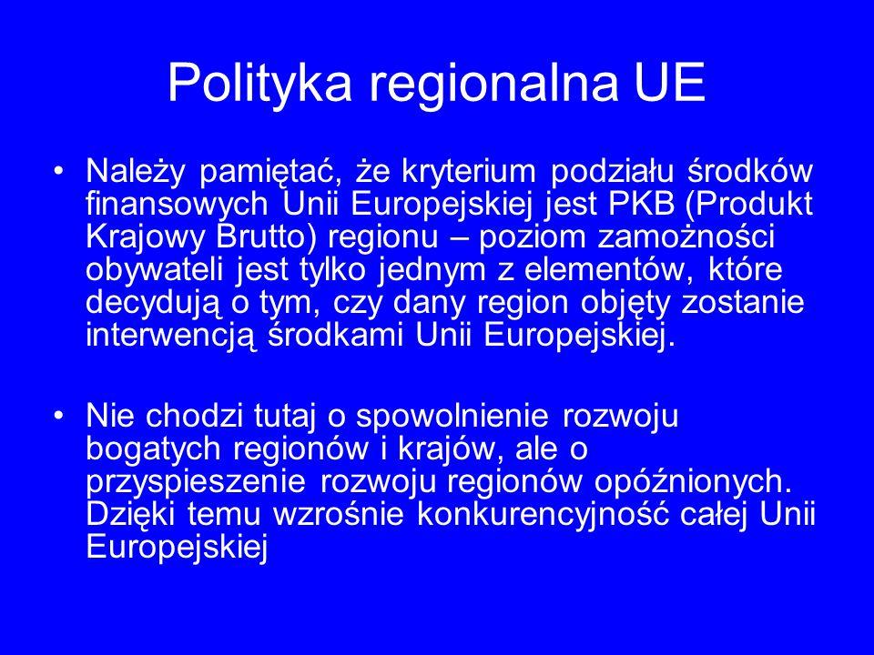 Polityka regionalna UE Należy pamiętać, że kryterium podziału środków finansowych Unii Europejskiej jest PKB (Produkt Krajowy Brutto) regionu – poziom zamożności obywateli jest tylko jednym z elementów, które decydują o tym, czy dany region objęty zostanie interwencją środkami Unii Europejskiej.