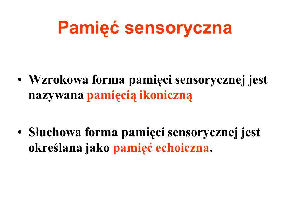 Pamięć sensoryczna Wzrokowa forma pamięci sensorycznej jest nazywana pamięcią ikoniczną Słuchowa forma pamięci sensorycznej jest określana jako pamięć