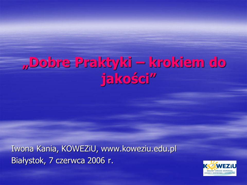 Dobre Praktyki – krokiem do jakości Iwona Kania, KOWEZiU, www.koweziu.edu.pl Białystok, 7 czerwca 2006 r.