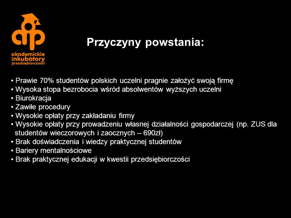Prawie 70% studentów polskich uczelni pragnie założyć swoją firmę Wysoka stopa bezrobocia wśród absolwentów wyższych uczelni Biurokracja Zawiłe procedury Wysokie opłaty przy zakładaniu firmy Wysokie opłaty przy prowadzeniu własnej działalności gospodarczej (np.