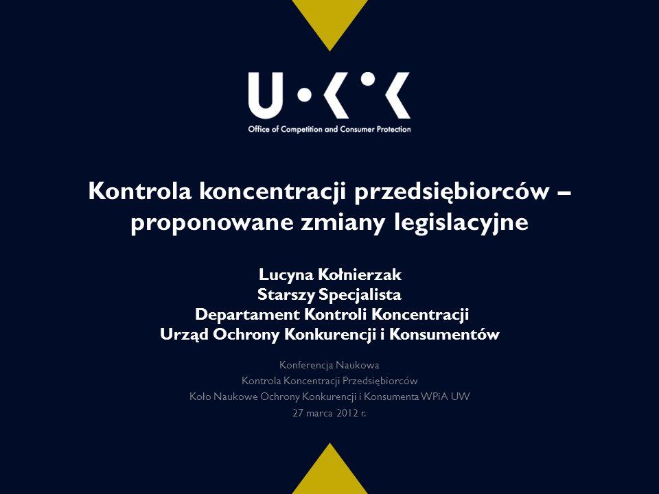 Kontrola koncentracji przedsiębiorców – proponowane zmiany legislacyjne Lucyna Kołnierzak Starszy Specjalista Departament Kontroli Koncentracji Urząd