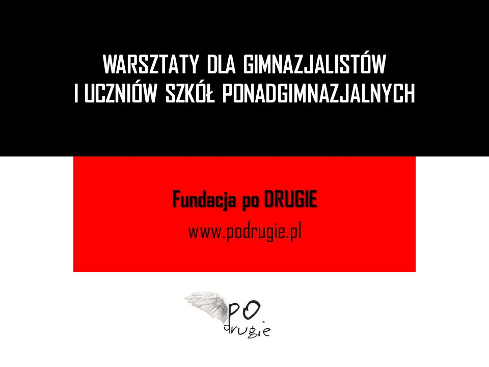 Fundacja po DRUGIE www.podrugie.pl WARSZTATY DLA GIMNAZJALISTÓW I UCZNIÓW SZKÓŁ PONADGIMNAZJALNYCH
