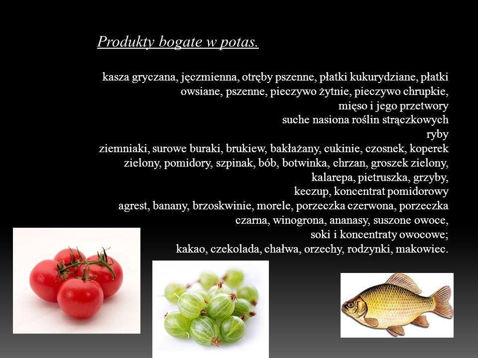 Produkty bogate w potas. kasza gryczana, jęczmienna, otręby pszenne, płatki kukurydziane, płatki owsiane, pszenne, pieczywo żytnie, pieczywo chrupkie,