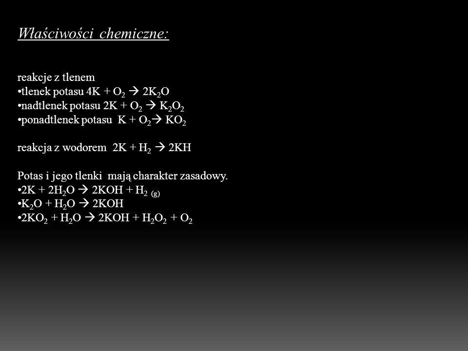 Właściwości chemiczne: reakcje z tlenem tlenek potasu 4K + O 2 2K 2 O nadtlenek potasu 2K + O 2 K 2 O 2 ponadtlenek potasu K + O 2 KO 2 reakcja z wodo