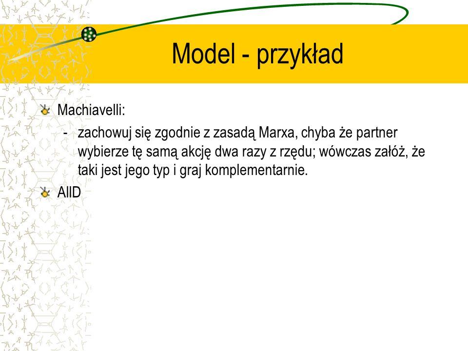 Model - przykład Machiavelli: -zachowuj się zgodnie z zasadą Marxa, chyba że partner wybierze tę samą akcję dwa razy z rzędu; wówczas załóż, że taki jest jego typ i graj komplementarnie.