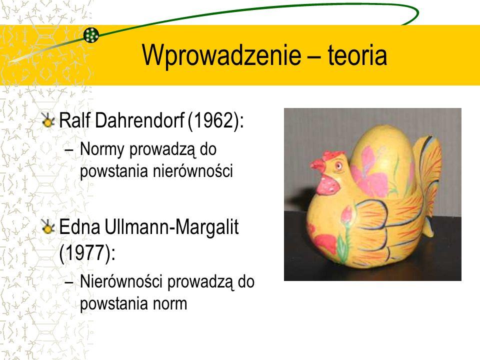 Wprowadzenie – teoria Ralf Dahrendorf (1962): –Normy prowadzą do powstania nierówności Edna Ullmann-Margalit (1977): –Nierówności prowadzą do powstania norm
