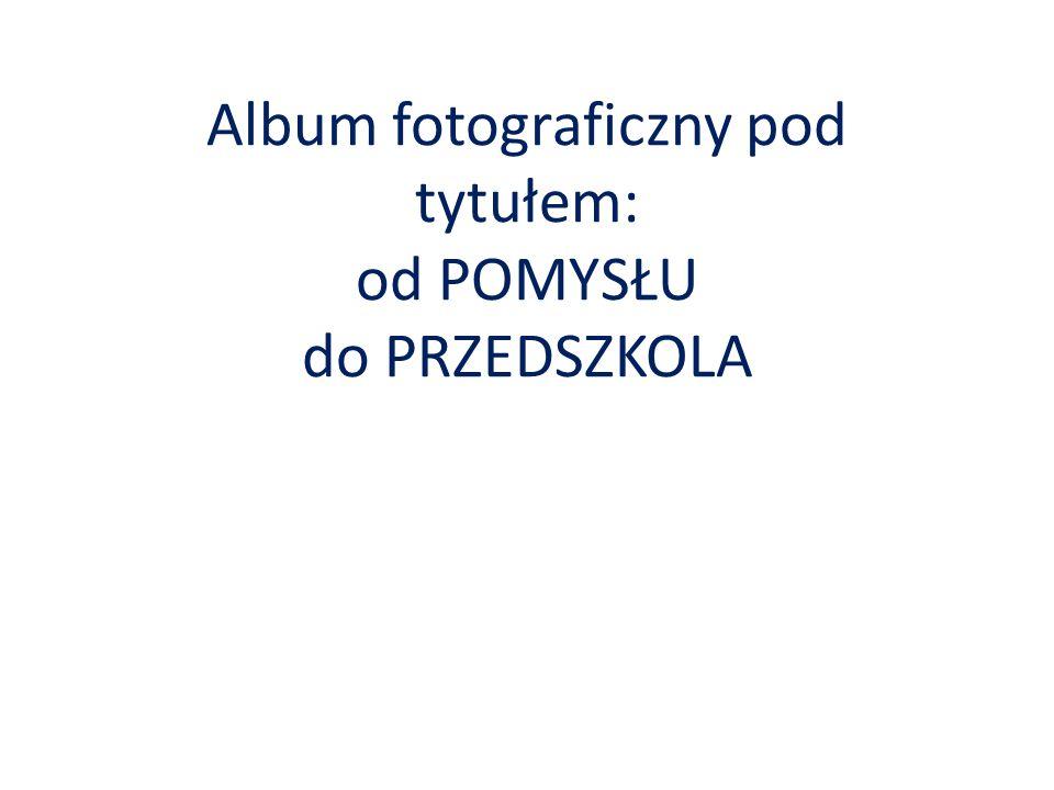 Album fotograficzny pod tytułem: od POMYSŁU do PRZEDSZKOLA