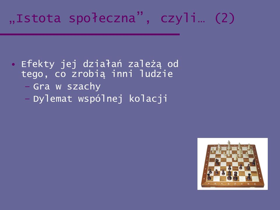 Istota społeczna, czyli… (2) Efekty jej działań zależą od tego, co zrobią inni ludzie –Gra w szachy –Dylemat wspólnej kolacji
