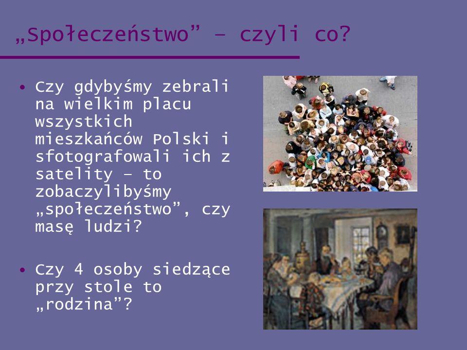 Społeczeństwo – czyli co? Czy gdybyśmy zebrali na wielkim placu wszystkich mieszkańców Polski i sfotografowali ich z satelity – to zobaczylibyśmy społ