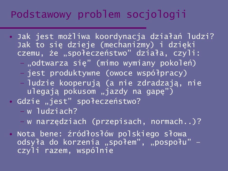 Podstawowy problem socjologii Jak jest możliwa koordynacja działań ludzi? Jak to się dzieje (mechanizmy) i dzięki czemu, że społeczeństwo działa, czyl