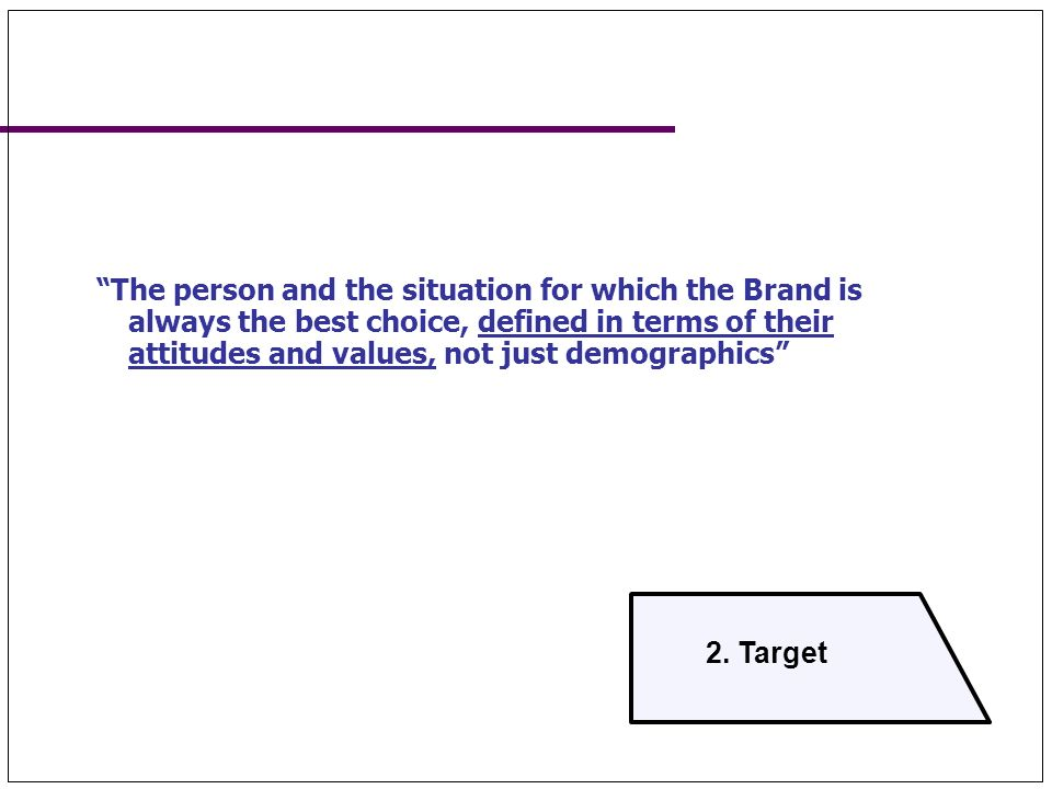 2. Target The person and the situation for which the Brand is always the best choice, defined in terms of their attitudes and values, not just demogra