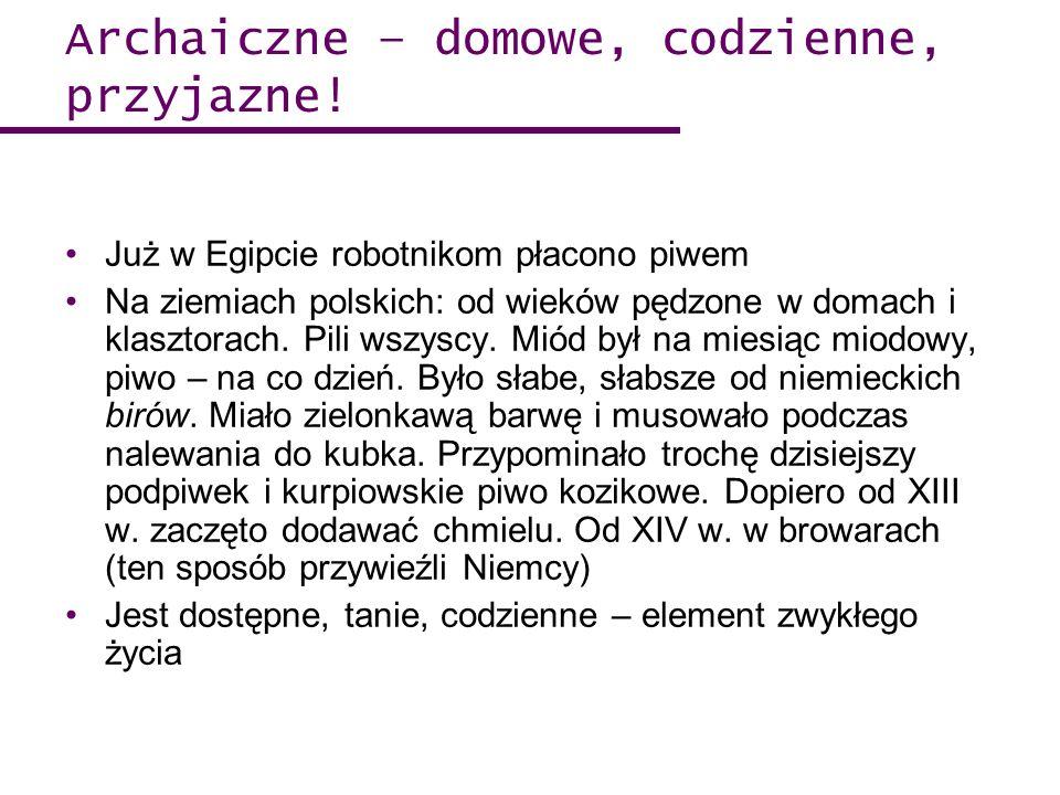 Archaiczne – domowe, codzienne, przyjazne! Już w Egipcie robotnikom płacono piwem Na ziemiach polskich: od wieków pędzone w domach i klasztorach. Pili