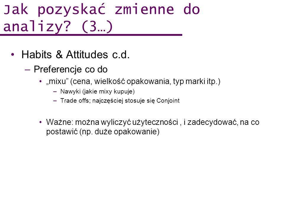 Jak pozyskać zmienne do analizy? (3…) Habits & Attitudes c.d. –Preferencje co do mixu (cena, wielkość opakowania, typ marki itp.) –Nawyki (jakie mixy