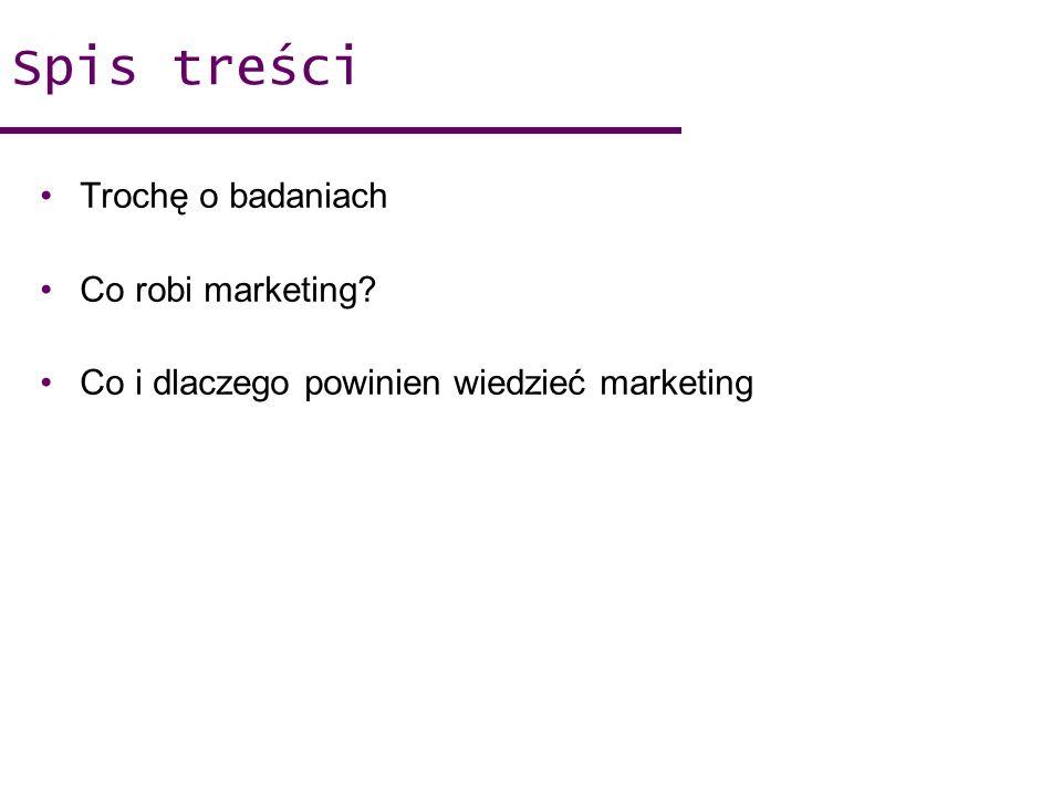 Spis treści Trochę o badaniach Co robi marketing? Co i dlaczego powinien wiedzieć marketing