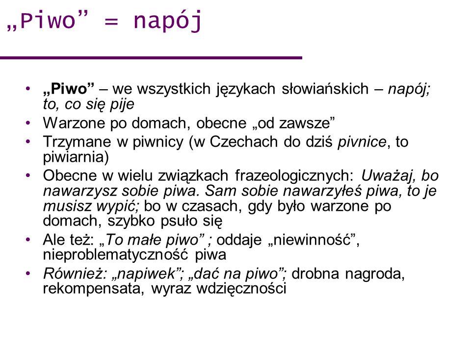 Piwo = napój Piwo – we wszystkich językach słowiańskich – napój; to, co się pije Warzone po domach, obecne od zawsze Trzymane w piwnicy (w Czechach do