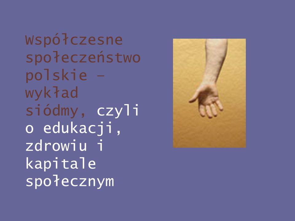 Współczesne społeczeństwo polskie – wykład siódmy, czyli o edukacji, zdrowiu i kapitale społecznym