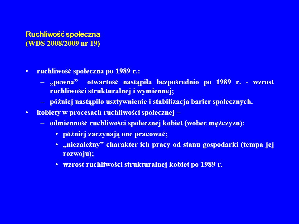 Ruchliwość społeczna (WDS 2008/2009 nr 19) ruchliwość społeczna po 1989 r.: –pewna otwartość nastąpiła bezpośrednio po 1989 r. - wzrost ruchliwości st