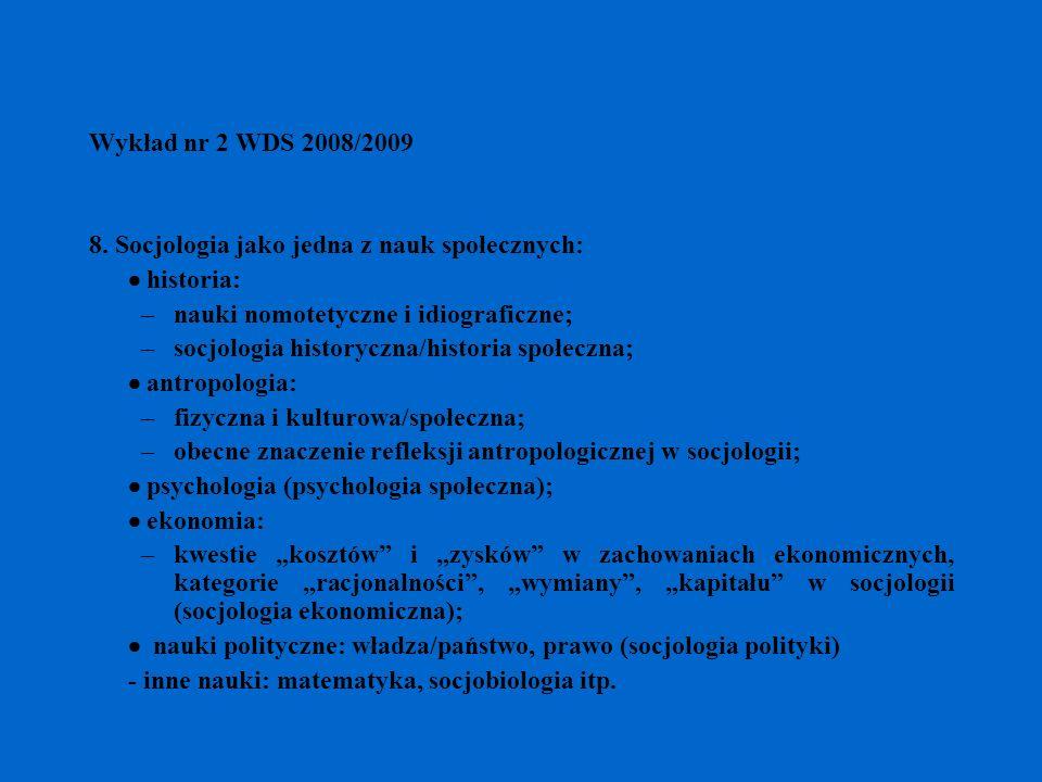 Wykład nr 2 WDS 2008/2009 8. Socjologia jako jedna z nauk społecznych: historia: –nauki nomotetyczne i idiograficzne; –socjologia historyczna/historia