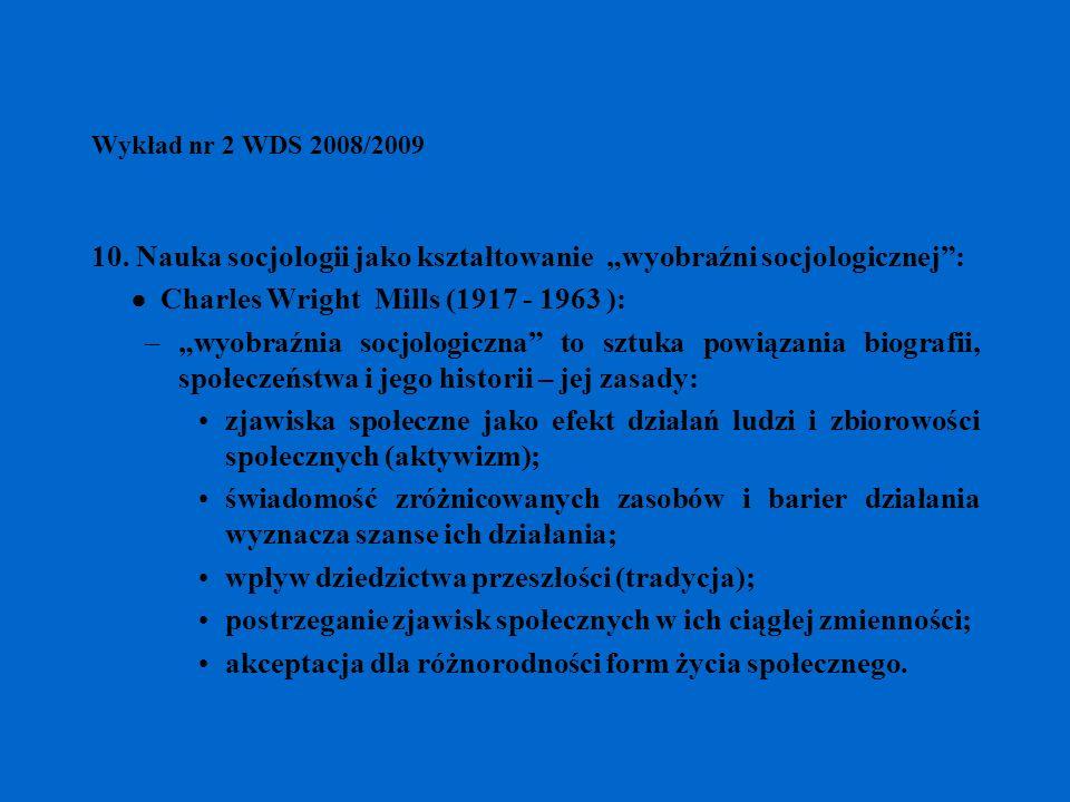 Wykład nr 2 WDS 2008/2009 10. Nauka socjologii jako kształtowanie wyobraźni socjologicznej: Charles Wright Mills (1917 - 1963 ): –wyobraźnia socjologi