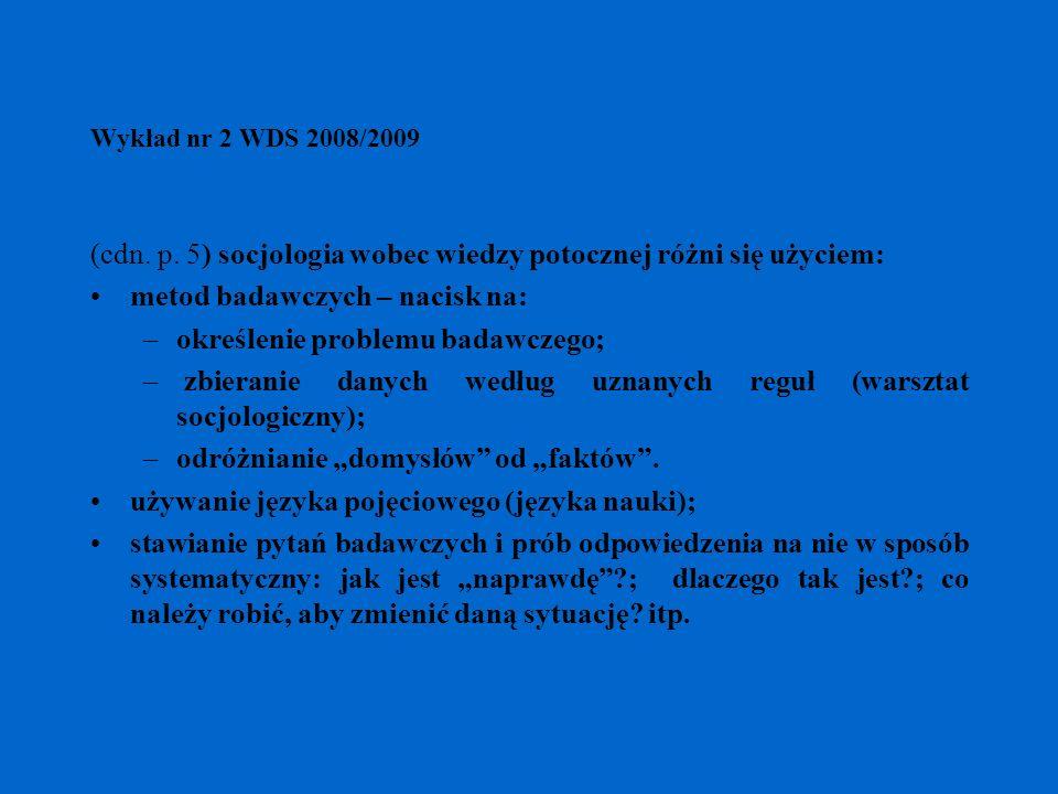 Wykład nr 2 WDS 2008/2009 (cdn. p. 5) socjologia wobec wiedzy potocznej różni się użyciem: metod badawczych – nacisk na: –określenie problemu badawcze