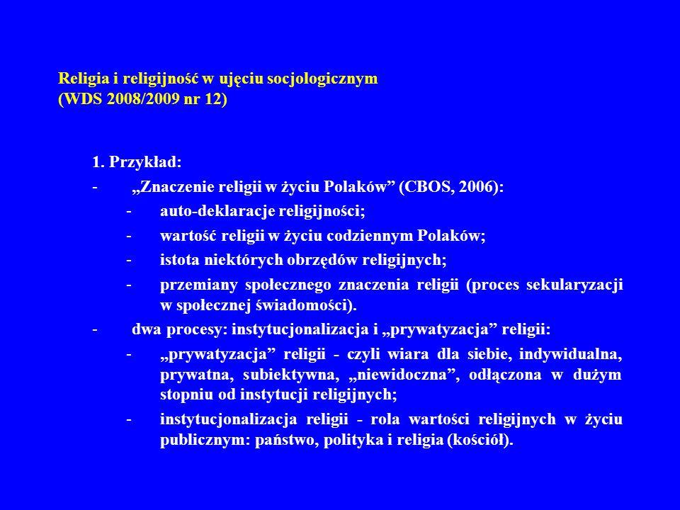 Religia i religijność w ujęciu socjologicznym (WDS 2008/2009 nr 12) religia w Polsce po 1989 roku – zaskakująca stabilność: –wysokie auto-deklaracja wiary; –wysoki poziom praktyk religijnych; –zróżnicowanie regionalne; –porównanie do innych krajów; –stabilność poziomu religijności w Polsce – dlaczego?: religia jako forma społecznej kultury (rytuału odświętności); silne więzy społeczne wynikające z raczej rzadkich zmian zamieszkania; dynamika bogacenia się - raczej powolna, przez co nie wpływa na jeszcze na zmiany religijności; pamięć o Janie Pawle II.