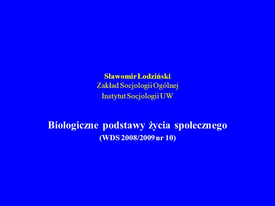 Sławomir Łodziński Zakład Socjologii Ogólnej Instytut Socjologii UW Biologiczne podstawy życia społecznego (WDS 2008/2009 nr 10)