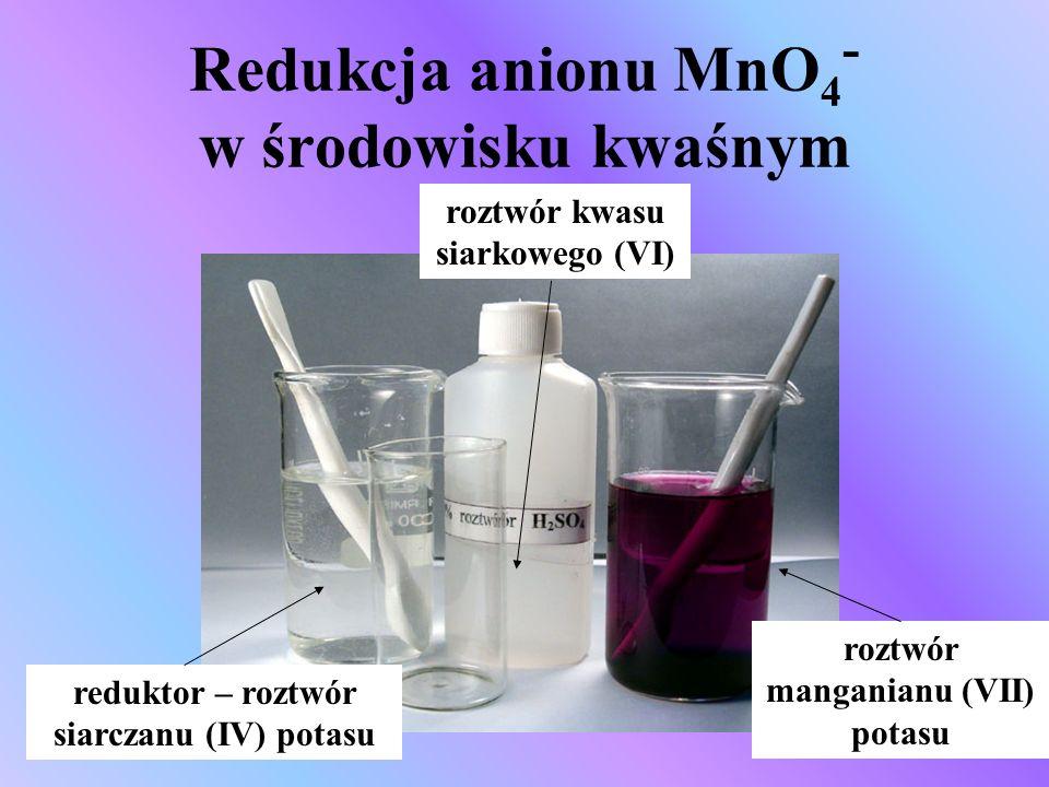 Redukcja anionu MnO 4 - w środowisku kwaśnym reduktor – roztwór siarczanu (IV) potasu roztwór kwasu siarkowego (VI) roztwór manganianu (VII) potasu
