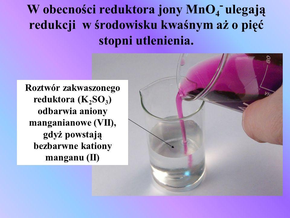 W obecności reduktora jony MnO 4 - ulegają redukcji w środowisku kwaśnym aż o pięć stopni utlenienia. Roztwór zakwaszonego reduktora (K 2 SO 3 ) odbar