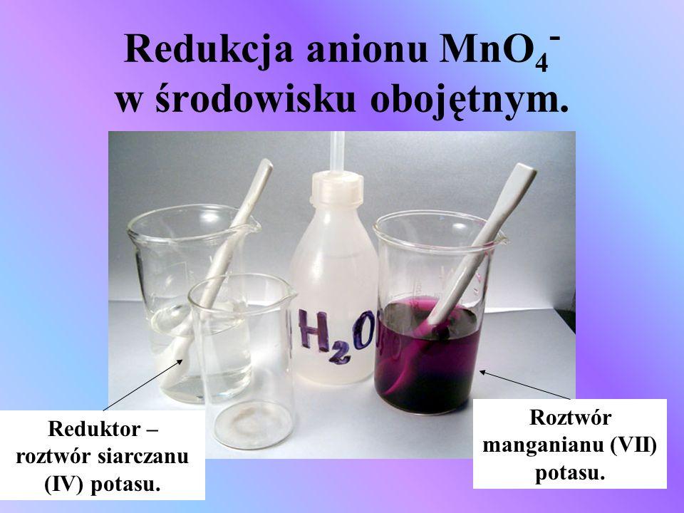 Redukcja anionu MnO 4 - w środowisku obojętnym. Reduktor – roztwór siarczanu (IV) potasu. Roztwór manganianu (VII) potasu.
