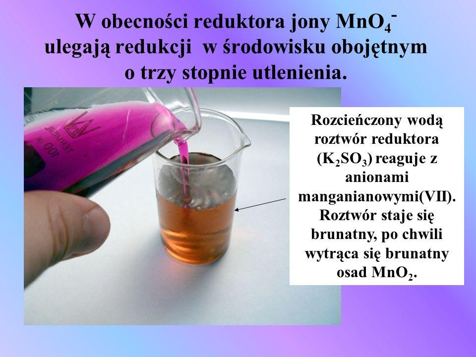 W obecności reduktora jony MnO 4 - ulegają redukcji w środowisku obojętnym o trzy stopnie utlenienia. Rozcieńczony wodą roztwór reduktora (K 2 SO 3 )