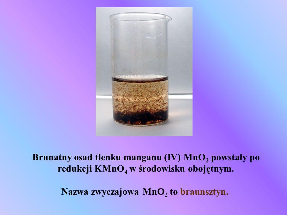 Brunatny osad tlenku manganu (IV) MnO 2 powstały po redukcji KMnO 4 w środowisku obojętnym. Nazwa zwyczajowa MnO 2 to braunsztyn.
