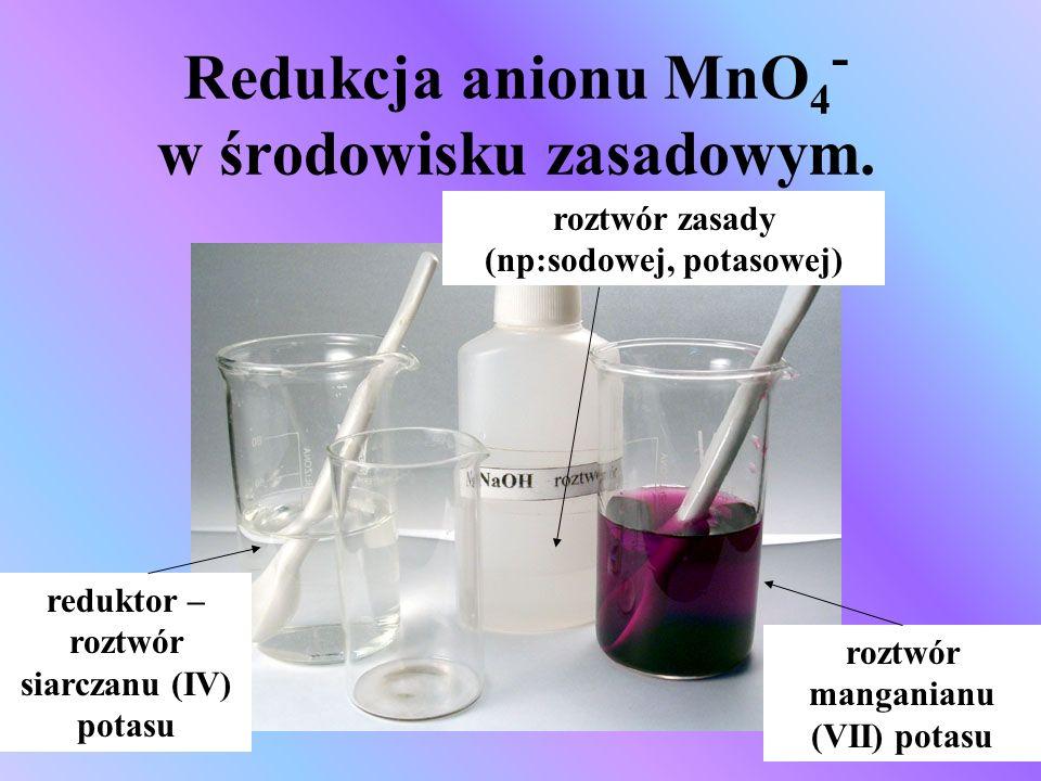 Redukcja anionu MnO 4 - w środowisku zasadowym. reduktor – roztwór siarczanu (IV) potasu roztwór manganianu (VII) potasu roztwór zasady (np:sodowej, p