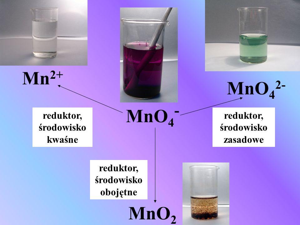 MnO 4 - reduktor, środowisko kwaśne Mn 2+ reduktor, środowisko obojętne MnO 2 reduktor, środowisko zasadowe MnO 4 2-