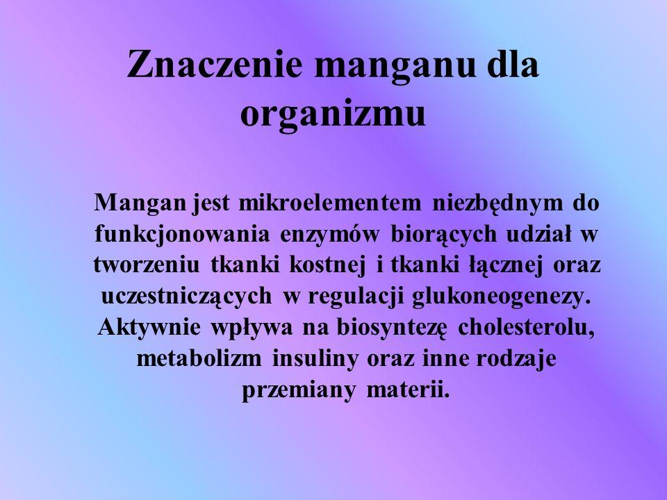 Znaczenie manganu dla organizmu Mangan jest mikroelementem niezbędnym do funkcjonowania enzymów biorących udział w tworzeniu tkanki kostnej i tkanki ł