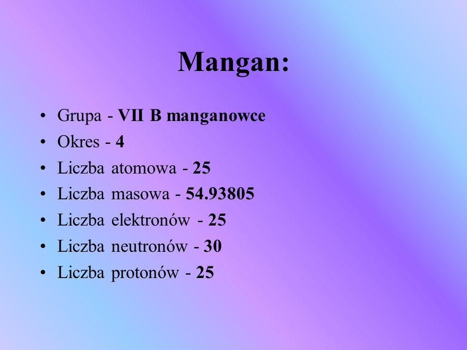 Mangan: Grupa - VII B manganowce Okres - 4 Liczba atomowa - 25 Liczba masowa - 54.93805 Liczba elektronów - 25 Liczba neutronów - 30 Liczba protonów -