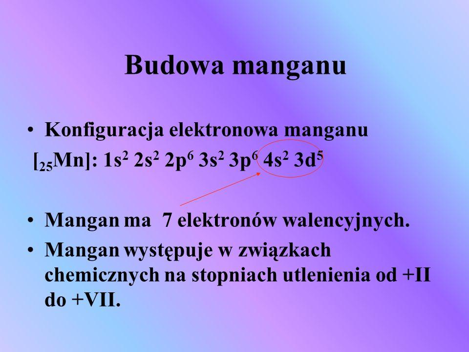 Budowa manganu Konfiguracja elektronowa manganu [ 25 Mn]: 1s 2 2s 2 2p 6 3s 2 3p 6 4s 2 3d 5 Mangan ma 7 elektronów walencyjnych. Mangan występuje w z