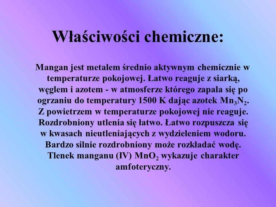 Właściwości chemiczne: Mangan jest metalem średnio aktywnym chemicznie w temperaturze pokojowej. Łatwo reaguje z siarką, węglem i azotem - w atmosferz
