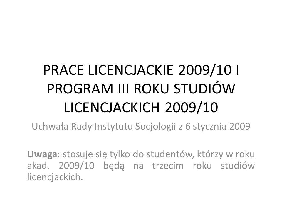 PRACE LICENCJACKIE 2009/10 I PROGRAM III ROKU STUDIÓW LICENCJACKICH 2009/10 Uchwała Rady Instytutu Socjologii z 6 stycznia 2009 Uwaga: stosuje się tyl