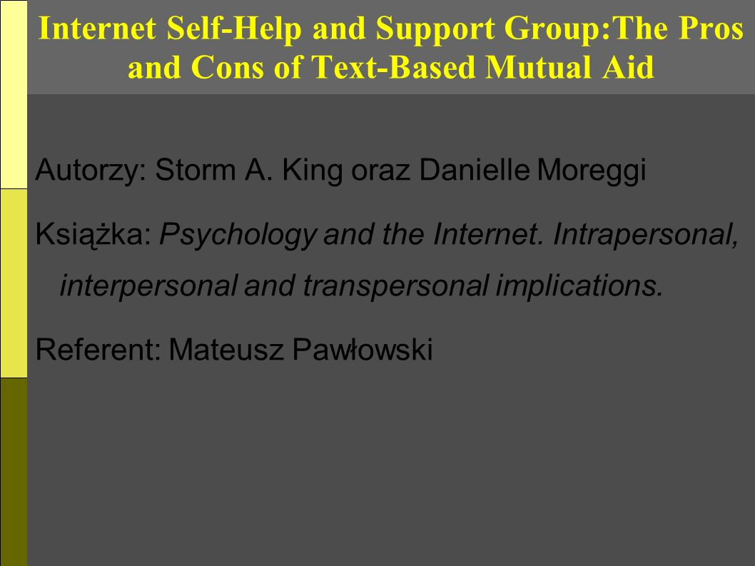Internet Self-Help and Support Group:The Pros and Cons of Text-Based Mutual Aid Autorzy: Storm A. King oraz Danielle Moreggi Książka: Psychology and t